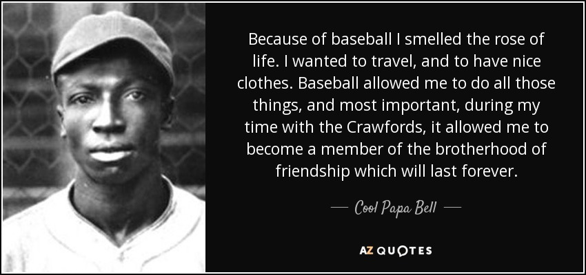 Because of baseball I smelled the rose of life. I wanted to travel, and to have nice clothes. Baseball allowed me to do all those things, and most important, during my time with the Crawfords, it allowed me to become a member of the brotherhood of friendship which will last forever. - Cool Papa Bell