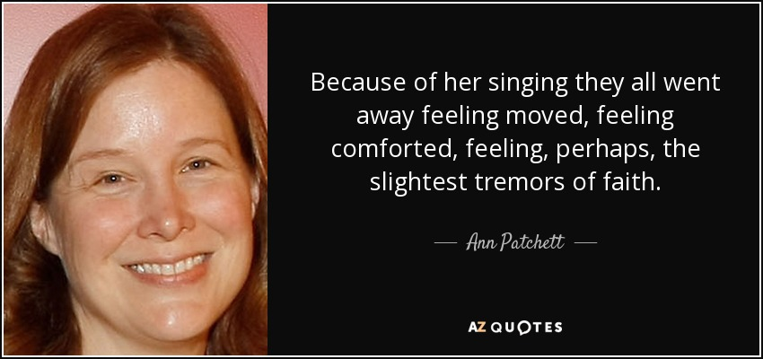 Because of her singing they all went away feeling moved, feeling comforted, feeling, perhaps, the slightest tremors of faith. - Ann Patchett