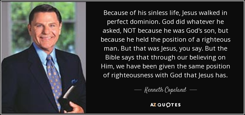 Because of his sinless life, Jesus walked in perfect dominion. God did whatever he asked, NOT because he was God's son, but because he held the position of a righteous man. But that was Jesus, you say. But the Bible says that through our believing on Him, we have been given the same position of righteousness with God that Jesus has. - Kenneth Copeland