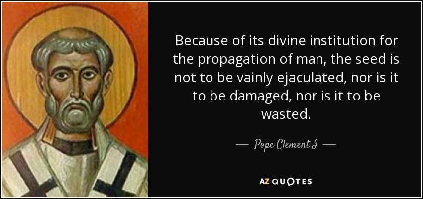 Because of its divine institution for the propagation of man, the seed is not to be vainly ejaculated, nor is it to be damaged, nor is it to be wasted. - Pope Clement I