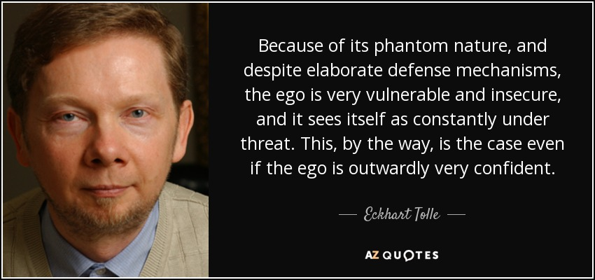 Because of its phantom nature, and despite elaborate defense mechanisms, the ego is very vulnerable and insecure, and it sees itself as constantly under threat. This, by the way, is the case even if the ego is outwardly very confident. - Eckhart Tolle