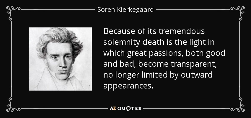 Because of its tremendous solemnity death is the light in which great passions, both good and bad, become transparent, no longer limited by outward appearances. - Soren Kierkegaard