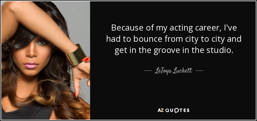 Because of my acting career, I've had to bounce from city to city and get in the groove in the studio. - LeToya Luckett