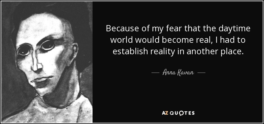 Because of my fear that the daytime world would become real, I had to establish reality in another place. - Anna Kavan