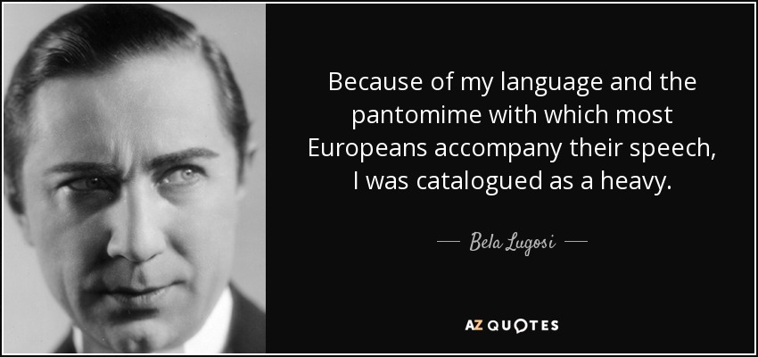 Because of my language and the pantomime with which most Europeans accompany their speech, I was catalogued as a heavy. - Bela Lugosi