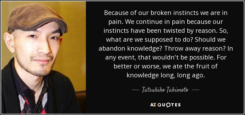 Because of our broken instincts we are in pain. We continue in pain because our instincts have been twisted by reason. So, what are we supposed to do? Should we abandon knowledge? Throw away reason? In any event, that wouldn't be possible. For better or worse, we ate the fruit of knowledge long, long ago. - Tatsuhiko Takimoto