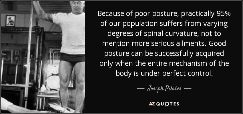 Because of poor posture, practically 95% of our population suffers from varying degrees of spinal curvature, not to mention more serious ailments. Good posture can be successfully acquired only when the entire mechanism of the body is under perfect control. - Joseph Pilates
