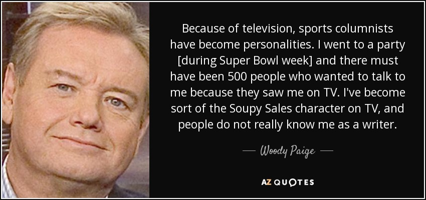 Because of television, sports columnists have become personalities. I went to a party [during Super Bowl week] and there must have been 500 people who wanted to talk to me because they saw me on TV. I've become sort of the Soupy Sales character on TV, and people do not really know me as a writer. - Woody Paige