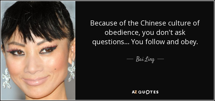 Because of the Chinese culture of obedience, you don't ask questions... You follow and obey. - Bai Ling