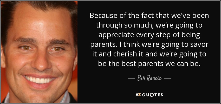 Because of the fact that we've been through so much, we're going to appreciate every step of being parents. I think we're going to savor it and cherish it and we're going to be the best parents we can be. - Bill Rancic