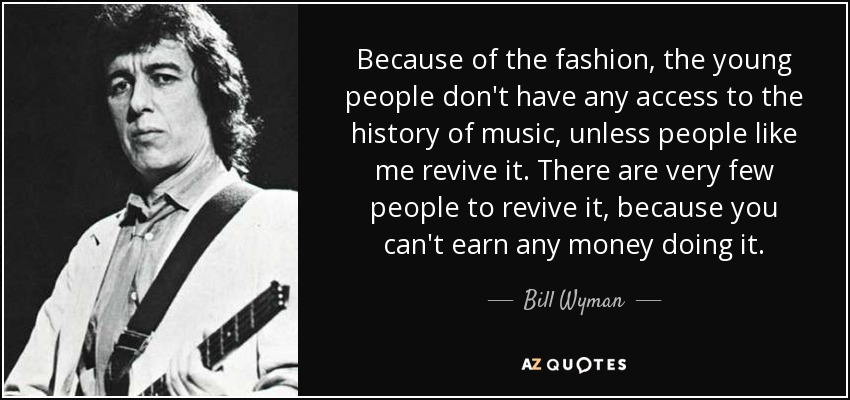 Because of the fashion, the young people don't have any access to the history of music, unless people like me revive it. There are very few people to revive it, because you can't earn any money doing it. - Bill Wyman