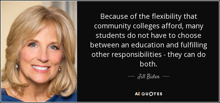 Because of the flexibility that community colleges afford, many students do not have to choose between an education and fulfilling other responsibilities - they can do both. - Jill Biden