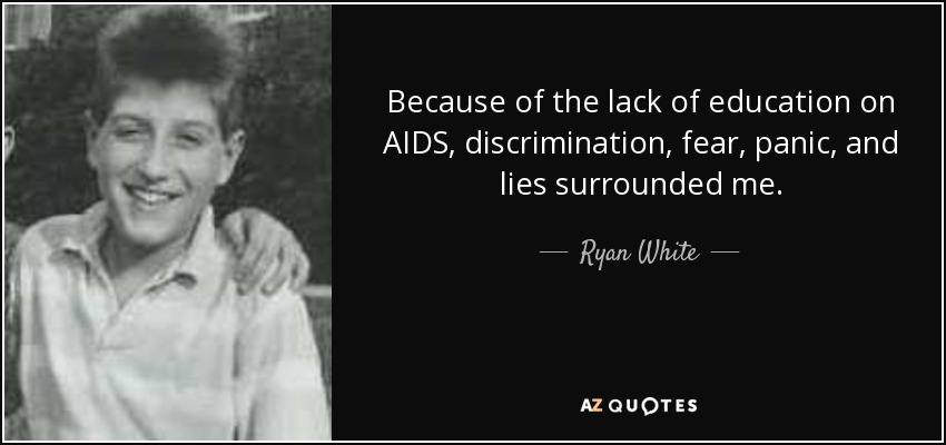 Because of the lack of education on AIDS, discrimination, fear, panic, and lies surrounded me. - Ryan White