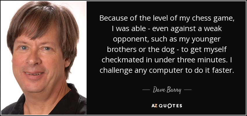 Because of the level of my chess game, I was able - even against a weak opponent, such as my younger brothers or the dog - to get myself checkmated in under three minutes. I challenge any computer to do it faster. - Dave Barry