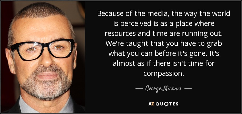 Because of the media, the way the world is perceived is as a place where resources and time are running out. We're taught that you have to grab what you can before it's gone. It's almost as if there isn't time for compassion. - George Michael
