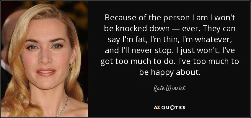Because of the person I am I won't be knocked down — ever. They can say I'm fat, I'm thin, I'm whatever, and I'll never stop. I just won't. I've got too much to do. I've too much to be happy about. - Kate Winslet