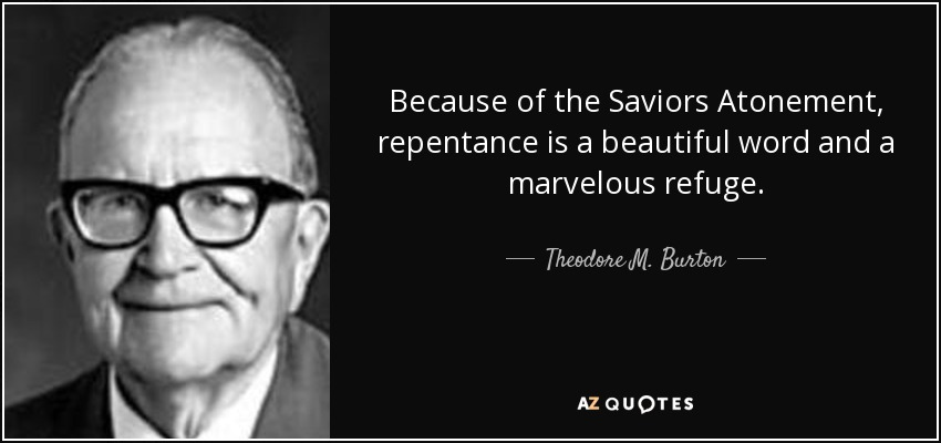Because of the Saviors Atonement, repentance is a beautiful word and a marvelous refuge. - Theodore M. Burton