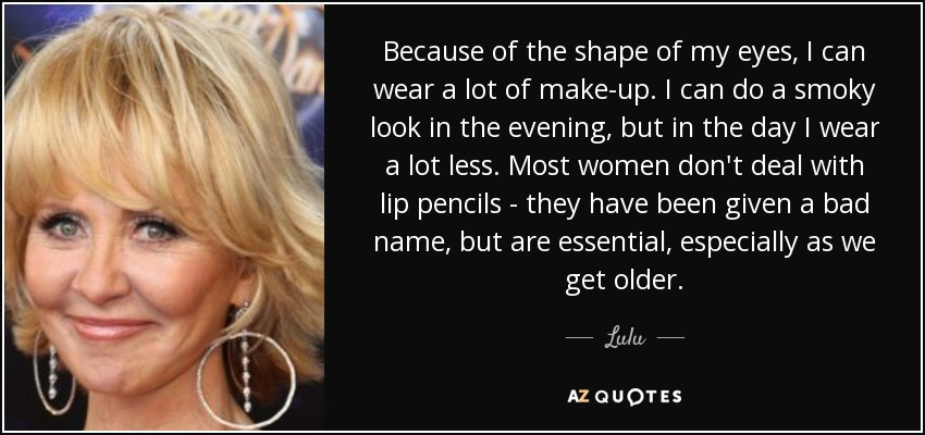 Because of the shape of my eyes, I can wear a lot of make-up. I can do a smoky look in the evening, but in the day I wear a lot less. Most women don't deal with lip pencils - they have been given a bad name, but are essential, especially as we get older. - Lulu