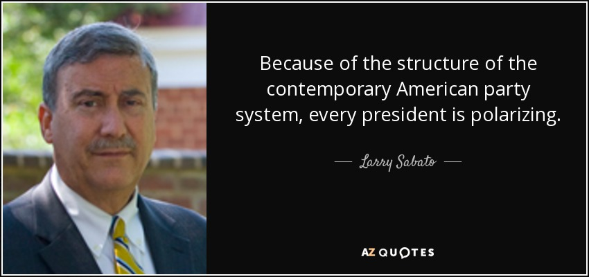 Because of the structure of the contemporary American party system, every president is polarizing. - Larry Sabato