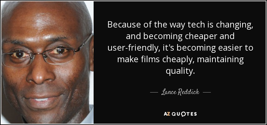 Because of the way tech is changing, and becoming cheaper and user-friendly, it's becoming easier to make films cheaply, maintaining quality. - Lance Reddick
