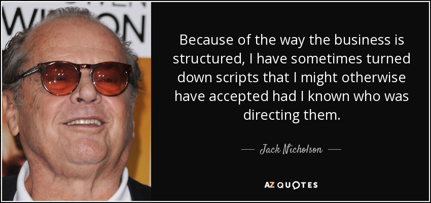 Because of the way the business is structured, I have sometimes turned down scripts that I might otherwise have accepted had I known who was directing them. - Jack Nicholson