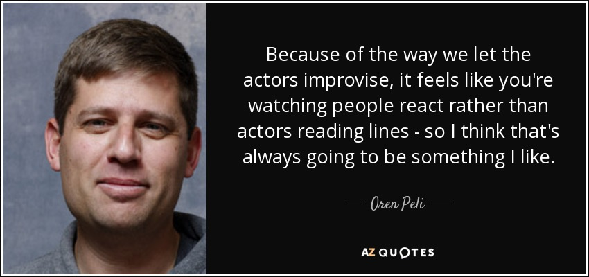 Because of the way we let the actors improvise, it feels like you're watching people react rather than actors reading lines - so I think that's always going to be something I like. - Oren Peli