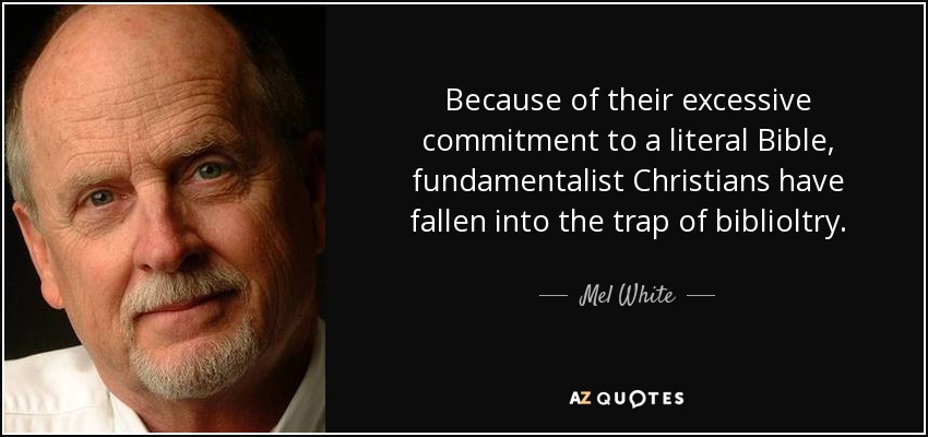 Because of their excessive commitment to a literal Bible, fundamentalist Christians have fallen into the trap of biblioltry. - Mel White