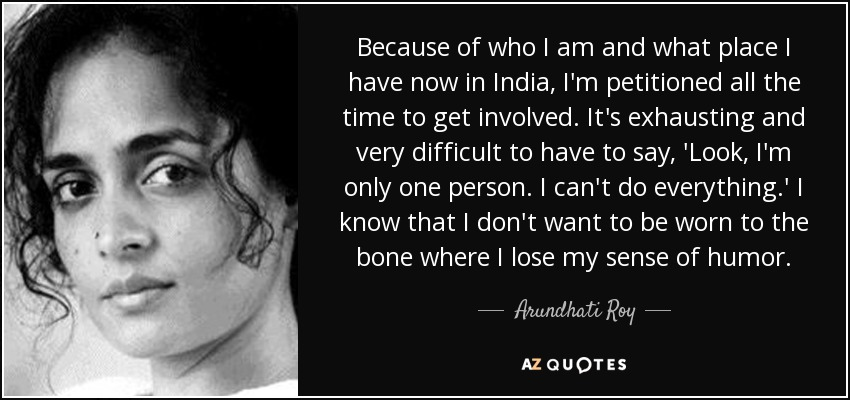 Because of who I am and what place I have now in India, I'm petitioned all the time to get involved. It's exhausting and very difficult to have to say, 'Look, I'm only one person. I can't do everything.' I know that I don't want to be worn to the bone where I lose my sense of humor. - Arundhati Roy