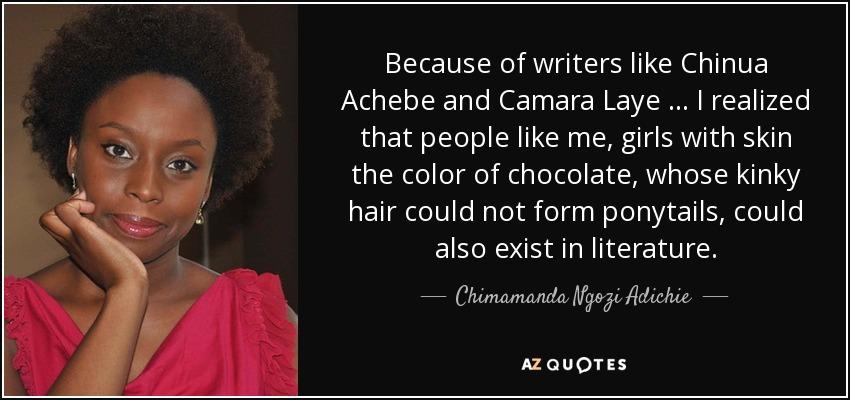 Chimamanda Ngozi Adichie quote: Because of writers like Chinua Achebe and  Camara Laye...