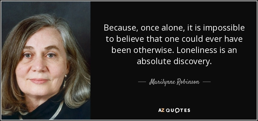 Because, once alone, it is impossible to believe that one could ever have been otherwise. Loneliness is an absolute discovery. - Marilynne Robinson