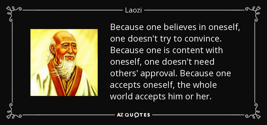 Because one believes in oneself, one doesn't try to convince. Because one is content with oneself, one doesn't need others' approval. Because one accepts oneself, the whole world accepts him or her. - Laozi