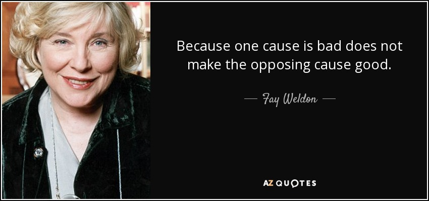 Because one cause is bad does not make the opposing cause good. - Fay Weldon