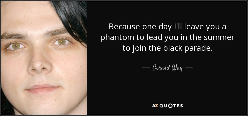 Because one day I'll leave you a phantom to lead you in the summer to join the black parade - Gerard Way