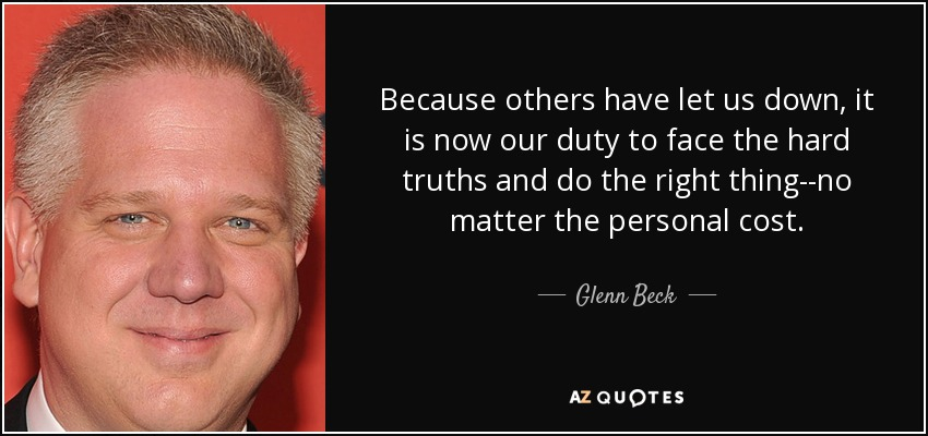 Because others have let us down, it is now our duty to face the hard truths and do the right thing--no matter the personal cost. - Glenn Beck