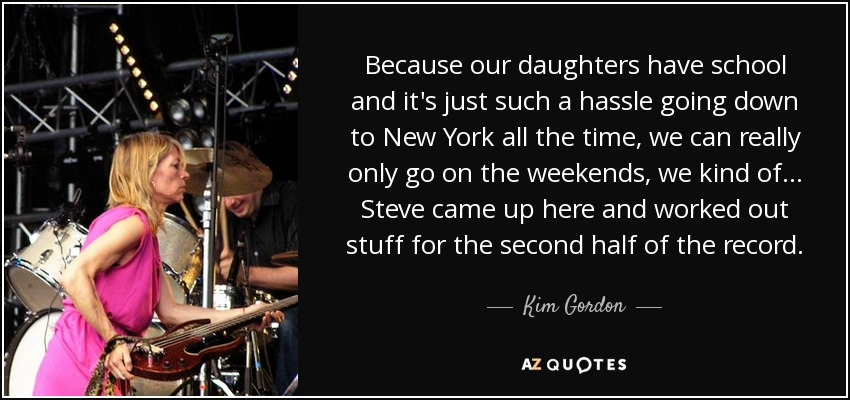 Because our daughters have school and it's just such a hassle going down to New York all the time, we can really only go on the weekends, we kind of... Steve came up here and worked out stuff for the second half of the record. - Kim Gordon