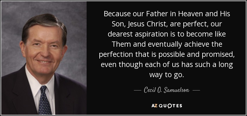 Because our Father in Heaven and His Son, Jesus Christ, are perfect, our dearest aspiration is to become like Them and eventually achieve the perfection that is possible and promised, even though each of us has such a long way to go. - Cecil O. Samuelson