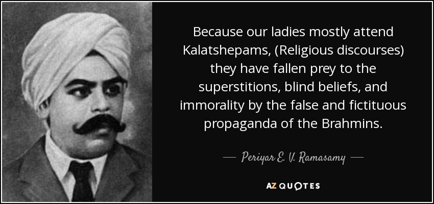 Because our ladies mostly attend Kalatshepams, (Religious discourses) they have fallen prey to the superstitions, blind beliefs, and immorality by the false and fictituous propaganda of the Brahmins. - Periyar E. V. Ramasamy