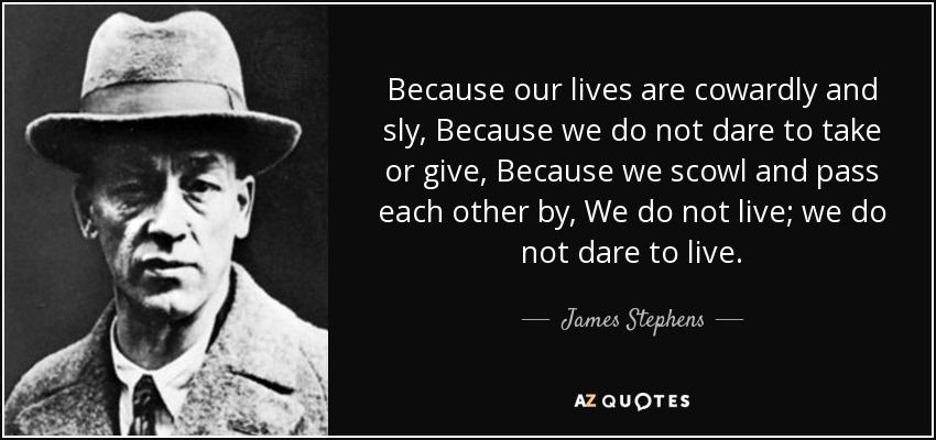 Because our lives are cowardly and sly, Because we do not dare to take or give, Because we scowl and pass each other by, We do not live; we do not dare to live. - James Stephens