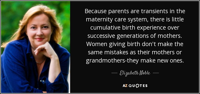 Because parents are transients in the maternity care system, there is little cumulative birth experience over successive generations of mothers. Women giving birth don't make the same mistakes as their mothers or grandmothers-they make new ones. - Elizabeth Noble