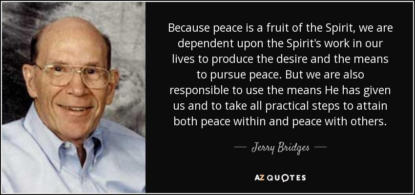 Because peace is a fruit of the Spirit, we are dependent upon the Spirit's work in our lives to produce the desire and the means to pursue peace. But we are also responsible to use the means He has given us and to take all practical steps to attain both peace within and peace with others. - Jerry Bridges