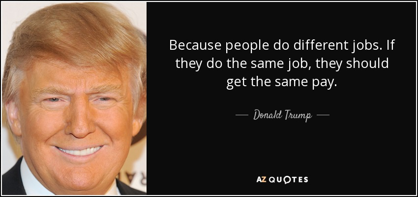 Because people do different jobs. If they do the same job, they should get the same pay. - Donald Trump