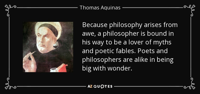 Because philosophy arises from awe, a philosopher is bound in his way to be a lover of myths and poetic fables. Poets and philosophers are alike in being big with wonder. - Thomas Aquinas