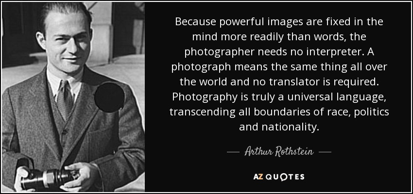 Because powerful images are fixed in the mind more readily than words, the photographer needs no interpreter. A photograph means the same thing all over the world and no translator is required. Photography is truly a universal language, transcending all boundaries of race, politics and nationality. - Arthur Rothstein