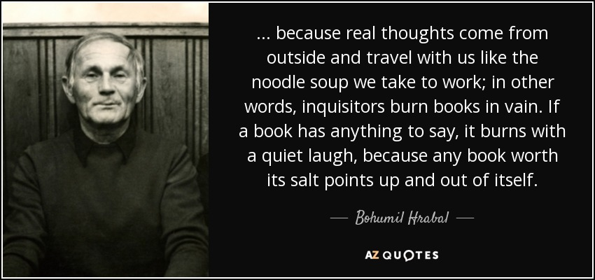 ... because real thoughts come from outside and travel with us like the noodle soup we take to work; in other words, inquisitors burn books in vain. If a book has anything to say, it burns with a quiet laugh, because any book worth its salt points up and out of itself. - Bohumil Hrabal