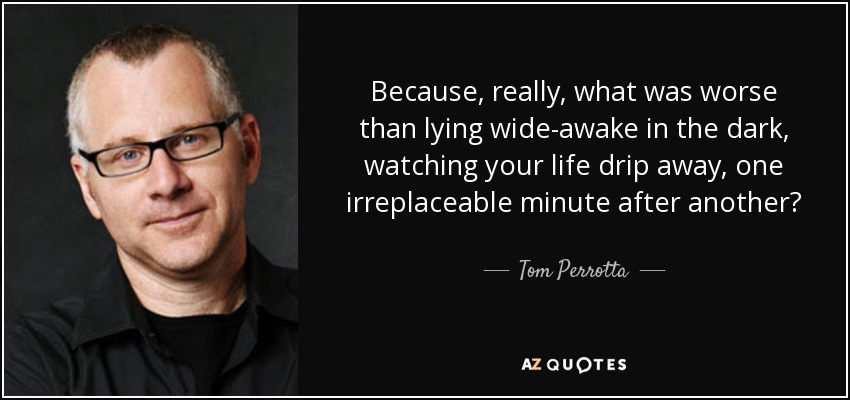 Because, really, what was worse than lying wide-awake in the dark, watching your life drip away, one irreplaceable minute after another? - Tom Perrotta
