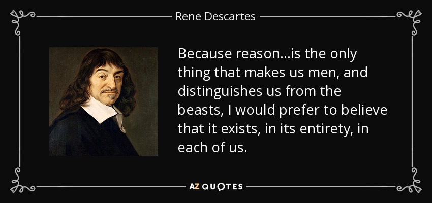Because reason...is the only thing that makes us men, and distinguishes us from the beasts, I would prefer to believe that it exists, in its entirety, in each of us... - Rene Descartes