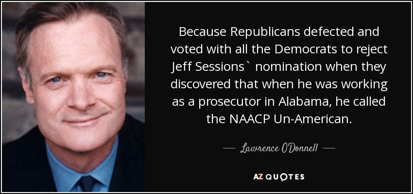 Because Republicans defected and voted with all the Democrats to reject Jeff Sessions` nomination when they discovered that when he was working as a prosecutor in Alabama, he called the NAACP Un-American. - Lawrence O'Donnell