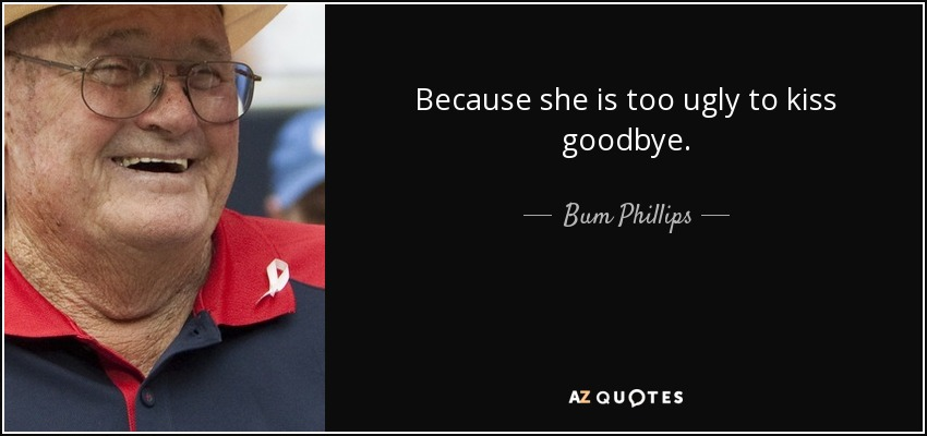 Because she is too ugly to kiss goodbye. - Bum Phillips