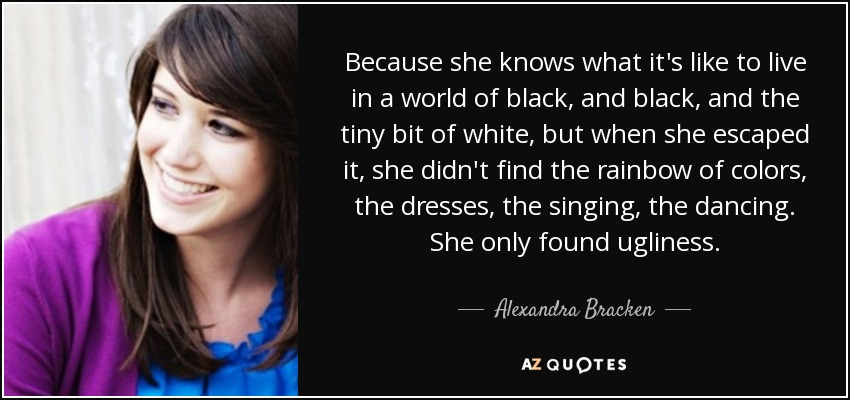 Because she knows what it's like to live in a world of black, and black, and the tiny bit of white, but when she escaped it, she didn't find the rainbow of colors, the dresses, the singing, the dancing. She only found ugliness. - Alexandra Bracken