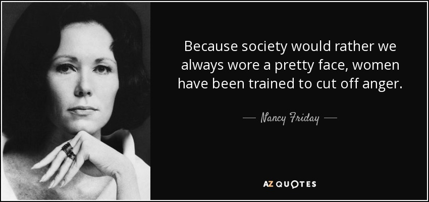 Because society would rather we always wore a pretty face, women have been trained to cut off anger. - Nancy Friday